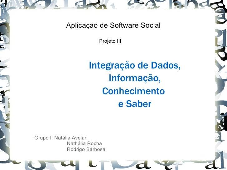 Aplicação de Software Social Projeto III Integração de Dados, Informação, Conhecimento  e Saber Grupo I: Natália Avelar Na...