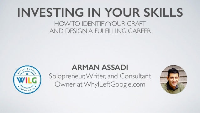 ARMAN ASSADI Solopreneur,Writer, and Consultant Owner at WhyILeftGoogle.com INVESTING IN YOUR SKILLS HOWTO IDENTIFYYOUR CR...