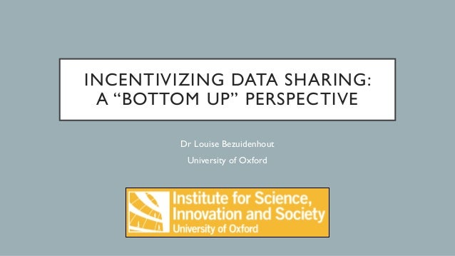 "INCENTIVIZING DATA SHARING: A ""BOTTOM UP"" PERSPECTIVE Dr Louise Bezuidenhout University of Oxford"