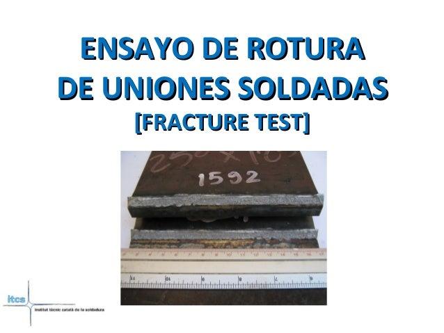 ENSAYO DE ROTURAENSAYO DE ROTURA DE UNIONES SOLDADASDE UNIONES SOLDADAS [FRACTURE TEST][FRACTURE TEST]