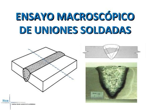ENSAYO MACROSCÓPICOENSAYO MACROSCÓPICO DE UNIONES SOLDADASDE UNIONES SOLDADAS
