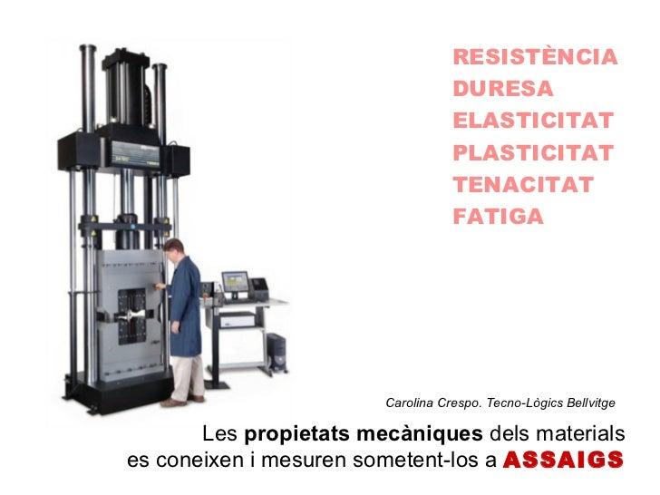 RESISTÈNCIA DURESA ELASTICITAT PLASTICITAT TENACITAT FATIGA Les  propietats mecàniques  dels materials es coneixen i mesur...