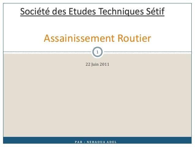 22 Juin 2011 Assainissement Routier P A R : N E H A O U A A D E L Société des Etudes Techniques Sétif 1