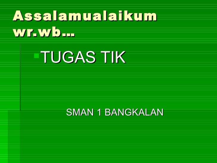 Assalamualaikum wr.wb… <ul><ul><li>TUGAS TIK </li></ul></ul><ul><li>SMAN 1 BANGKALAN </li></ul>