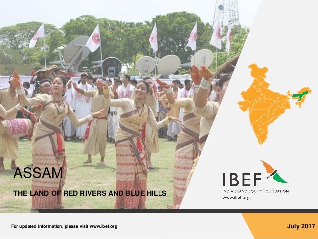 For updated information, please visit www.ibef.org July 2017 ASSAM THE LAND OF RED RIVERS AND BLUE HILLS