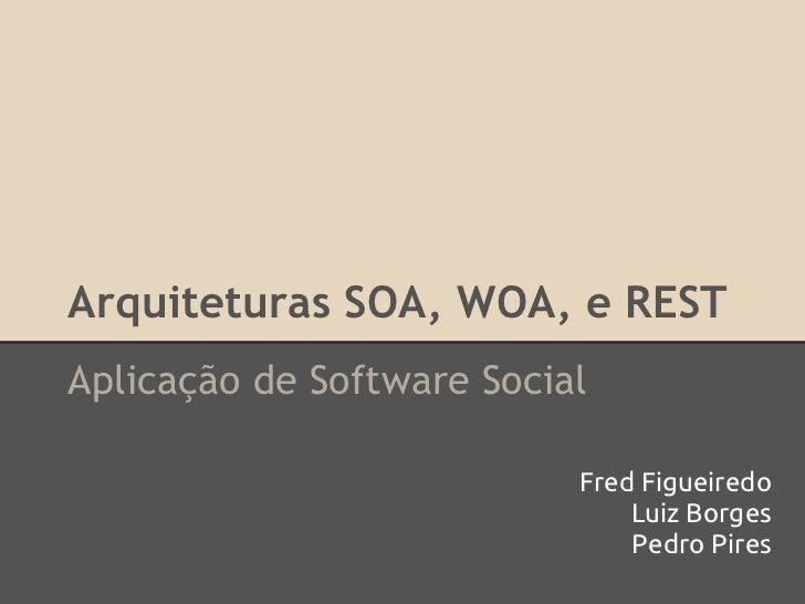 Arquiteturas SOA, WOA, e RESTAplicação de Software Social                           Fred Figueiredo                       ...