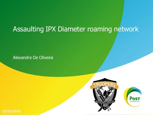 Assaulting IPX Diameter roaming network Alexandre De Oliveira 15/03/2016