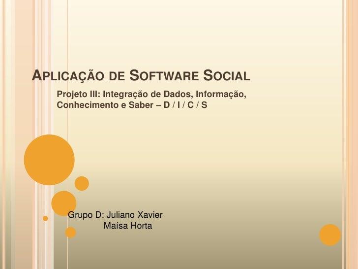 APLICAÇÃO DE SOFTWARE SOCIAL    Projeto III: Integração de Dados, Informação,    Conhecimento e Saber – D / I / C / S     ...