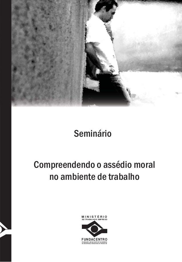 SeminárioCompreendendo o assédio moralno ambiente de trabalhoM I N I S T É R I ODO TRABALHO E EMPREGOFUNDACENTROFUNDAÇÃO J...