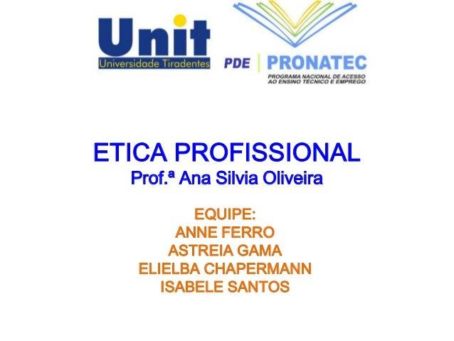 ETICA PROFISSIONAL Prof.ª Ana Silvia Oliveira EQUIPE: ANNE FERRO ASTREIA GAMA ELIELBA CHAPERMANN ISABELE SANTOS