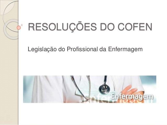 RESOLUÇÕES DO COFEN  Legislação do Profissional da Enfermagem
