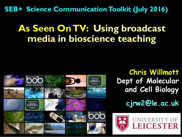 As Seen OnTV: Using broadcast media in bioscience teaching SEB+ Science CommunicationToolkit (July 2016) Chris Willmott De...