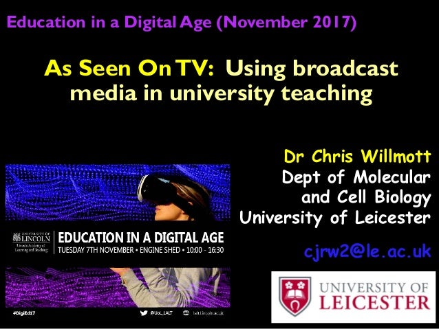 Education in a Digital Age (November 2017) Dr Chris Willmott Dept of Molecular and Cell Biology University of Leicester cj...