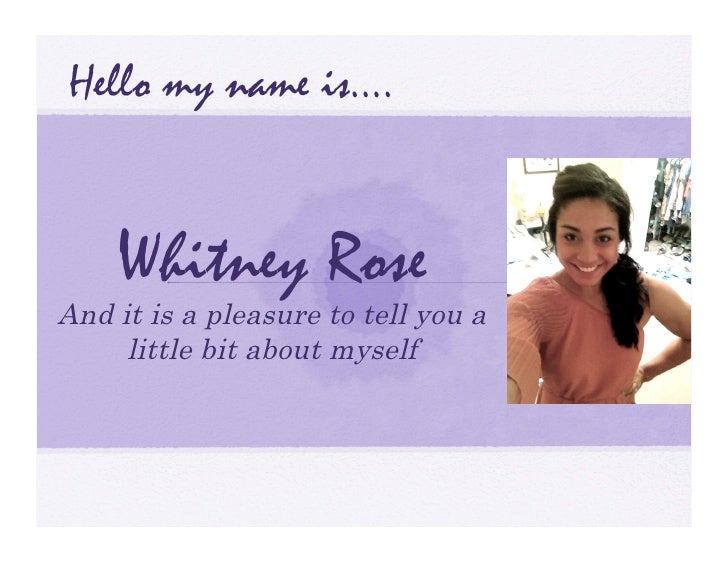 Hello my name is….    Whitney RoseAnd it is a pleasure to tell you a     little bit about myself