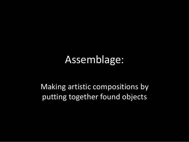 Assemblage: Making artistic compositions by putting together found objects