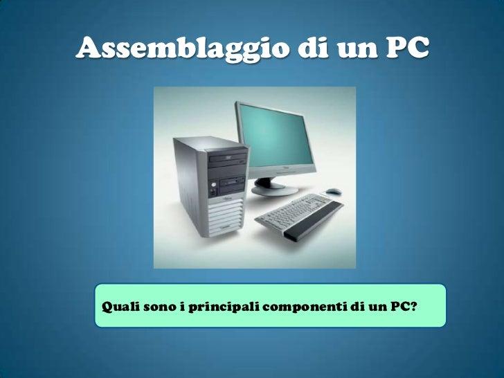 Assemblaggio di un PC<br />Quali sono i principali componenti di un PC?<br />