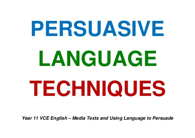 PERSUASIVE LANGUAGE TECHNIQUES Year 11 VCE English – Media Texts and Using Language to Persuade