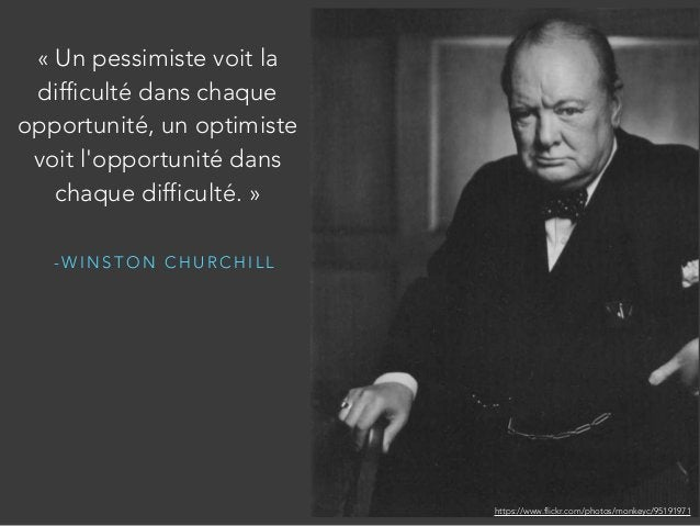 - W I N S T O N C H U R C H I L L «Un pessimiste voit la difficulté dans chaque opportunité, un optimiste voit l'opportun...