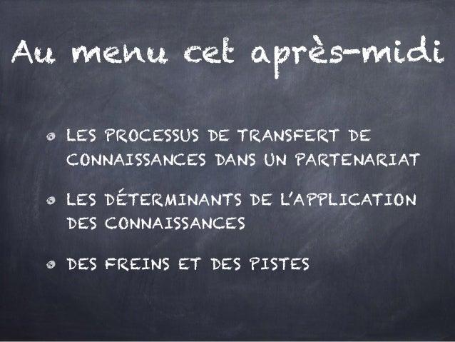 Au menu cet après-midi LES PROCESSUS DE TRANSFERT DE CONNAISSANCES DANS UN PARTENARIAT LES DÉTERMINANTS DE L'APPLICATION D...