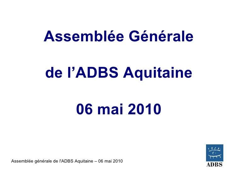 Assemblée Générale                 de l'ADBS Aquitaine                                06 mai 2010   Assemblée générale de ...