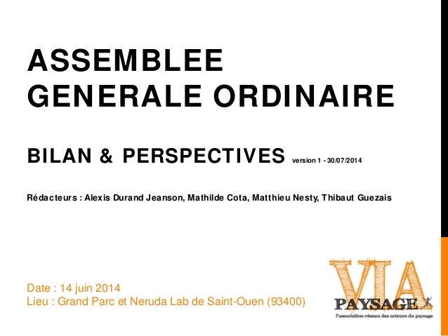 ASSEMBLEE GENERALE ORDINAIRE BILAN & PERSPECTIVES version 1 - 30/07/2014 Rédacteurs : Alexis Durand Jeanson, Mathilde Cota...
