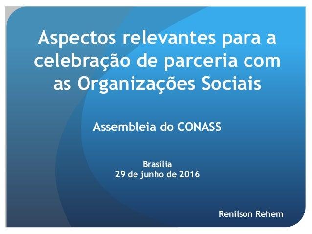 Aspectos relevantes para a celebração de parceria com as Organizações Sociais Assembleia do CONASS Brasília 29 de junho de...