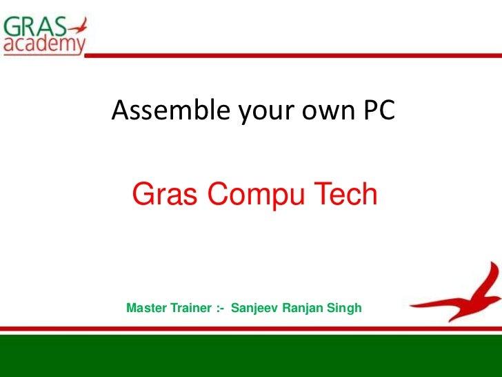 Assemble your own PC<br />Gras Compu Tech<br />Master Trainer :-  Sanjeev Ranjan Singh<br />