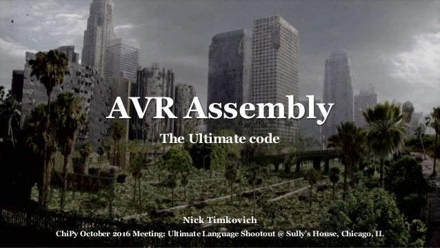 AVR Assembly The Ultimate code Nick Timkovich ChiPy October 2016 Meeting: Ultimate Language Shootout @ Sully's House, Chic...