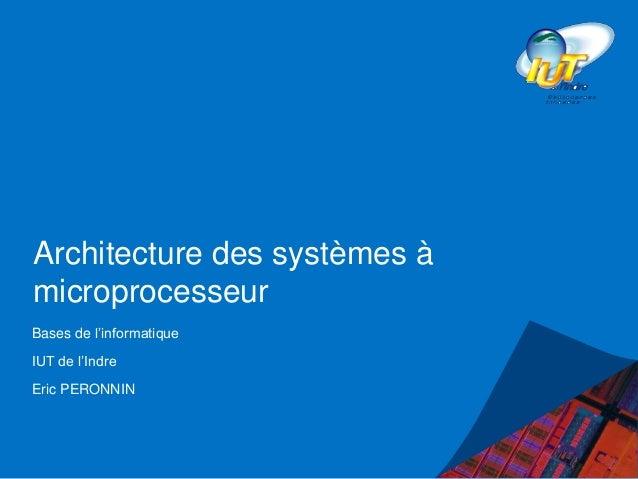 Architecture des systèmes à microprocesseur Bases de l'informatique IUT de l'Indre Eric PERONNIN