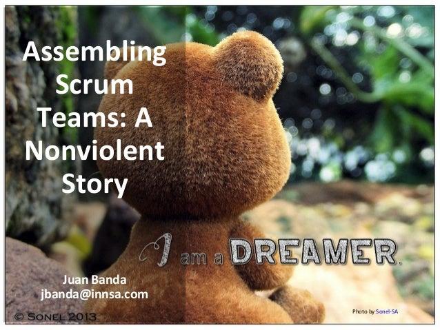 Photo by Sonel-SA Assembling Scrum Teams: A Nonviolent Story Juan Banda jbanda@innsa.com