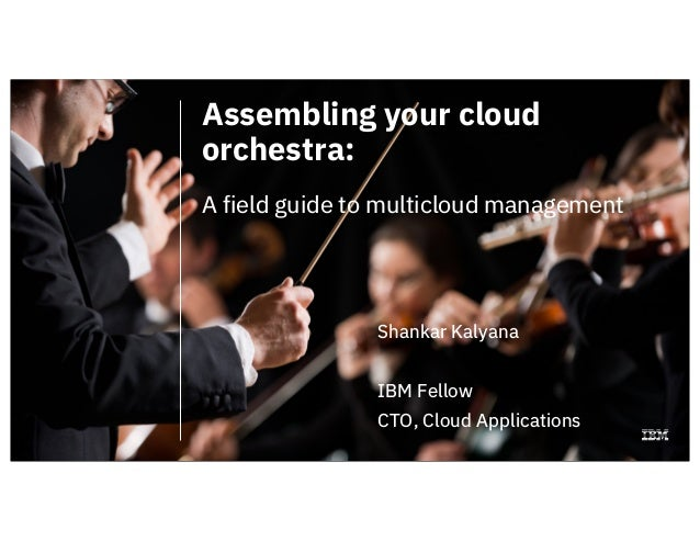 Assembling your cloud orchestra: A field guide to multicloud management Shankar Kalyana IBM Fellow CTO, Cloud Applications