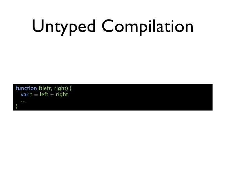 Untyped Compilationfunction f(left, right) {  var t = left + right  ...}