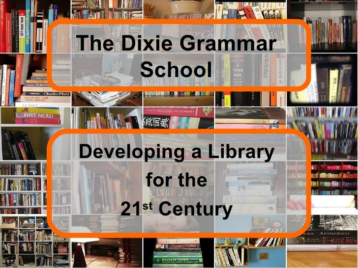 The Dixie Grammar School Developing a Library for the 21 st  Century