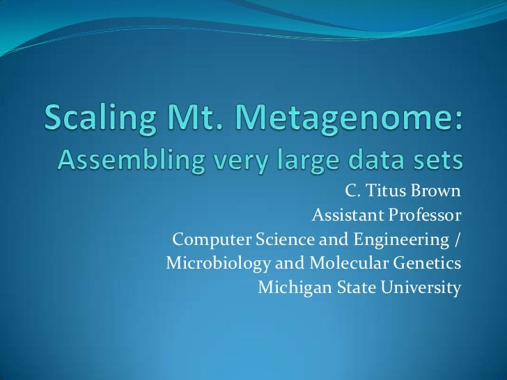 Scaling Mt. Metagenome:Assembling very large data sets<br />C. Titus Brown<br />Assistant Professor<br />Computer Science ...