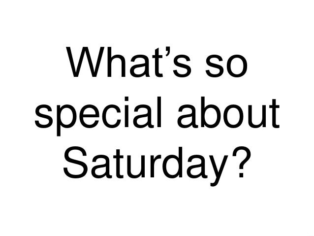 What's so special about Saturday?