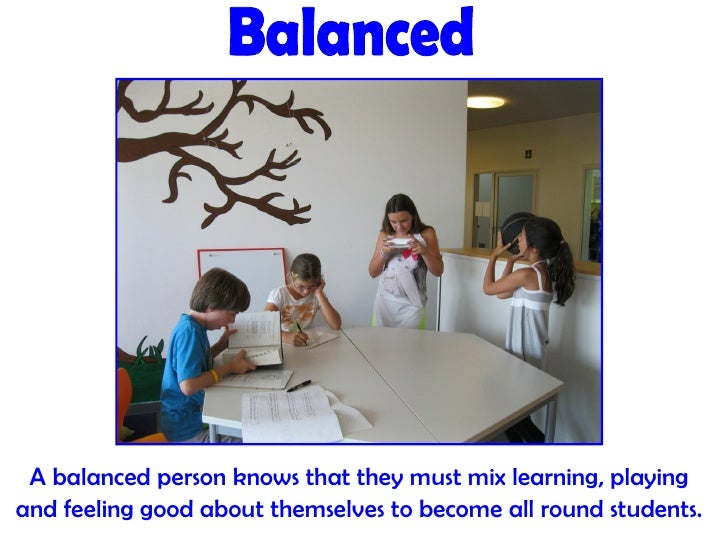 A balanced person knows that they must mix learning, playingand feeling good about themselves to become all round students.