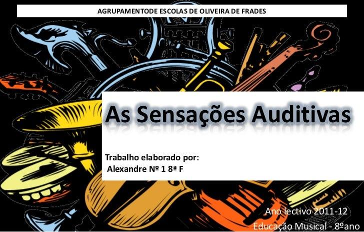AGRUPAMENTODE ESCOLAS DE OLIVEIRA DE FRADES As Sensações Auditivas Trabalho elaborado por:  Alexandre Nº 1 8ª F           ...