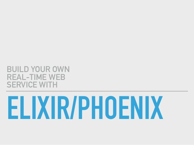 ELIXIR/PHOENIX BUILD YOUR OWN REAL-TIME WEB SERVICE WITH