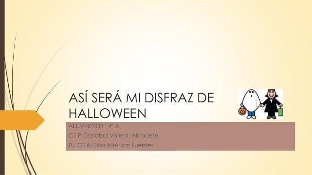 ASÍ SERÁ MI DISFRAZ DE  HALLOWEEN  ALUMNOS DE 4º A  CEIP Cristóbal Valera. Albacete  TUTORA: Pilar Atiénzar Fuentes