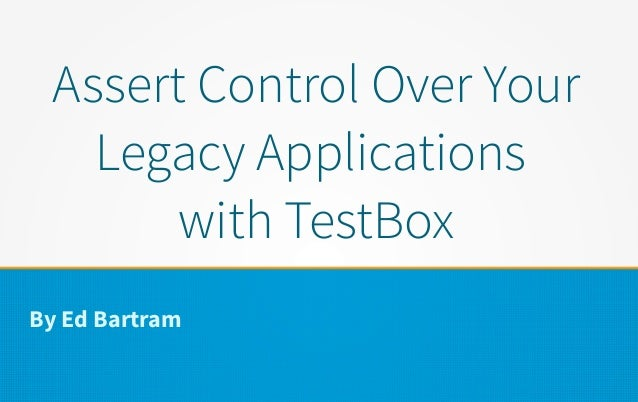 Assert Control Over Your Legacy Applications with TestBox By Ed Bartram