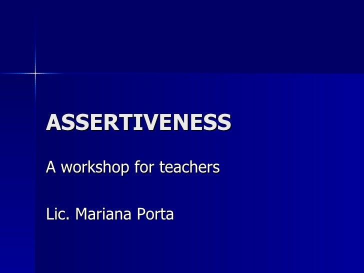 ASSERTIVENESS A workshop for teachers Lic. Mariana Porta