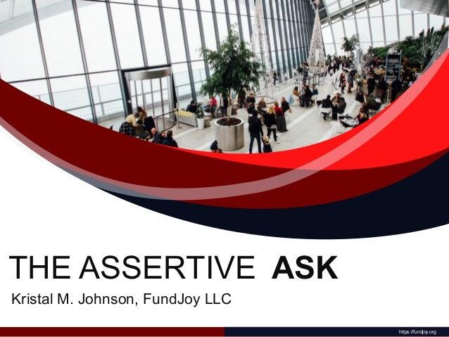 THE ASSERTIVE ASK https://fundjoy.org Kristal M. Johnson, FundJoy LLC