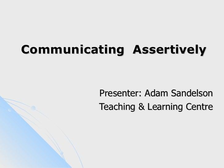Communicating Assertively          Presenter: Adam Sandelson          Teaching & Learning Centre
