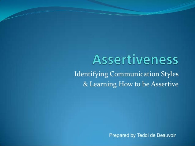 Identifying Communication Styles & Learning How to be Assertive Prepared by Teddi de Beauvoir