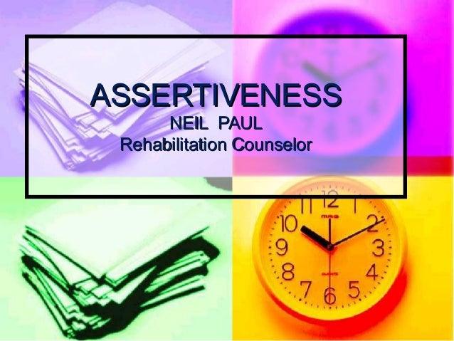 ASSERTIVENESSASSERTIVENESS NEIL PAULNEIL PAUL Rehabilitation CounselorRehabilitation Counselor