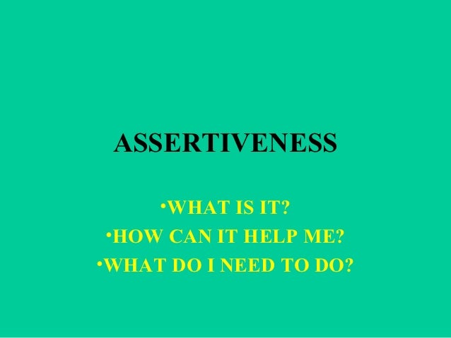 ASSERTIVENESS     •WHAT IS IT?•HOW CAN IT HELP ME?•WHAT DO I NEED TO DO?