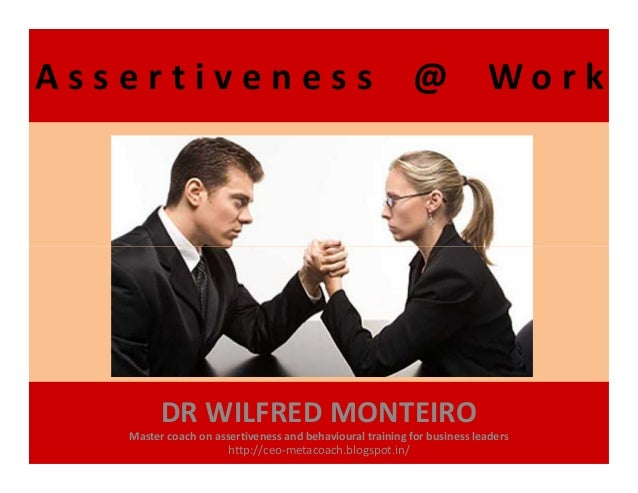 A s s e r t i v e n e s s @ W o r k DR WILFRED MONTEIRO Master coach on assertiveness and behavioural training for busines...