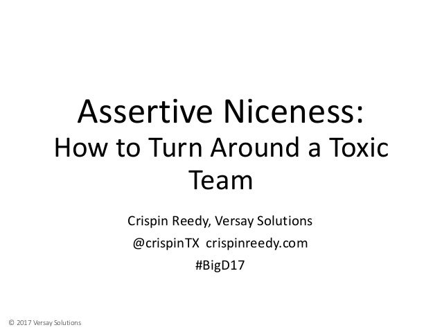© 2017 Versay Solutions Assertive Niceness: How to Turn Around a Toxic Team Crispin Reedy, Versay Solutions @crispinTX cri...