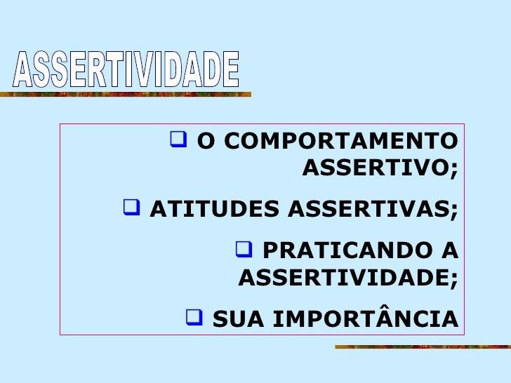 ASSERTIVIDADE <ul><li>O COMPORTAMENTO ASSERTIVO; </li></ul><ul><li>ATITUDES ASSERTIVAS; </li></ul><ul><li>PRATICANDO A ASS...
