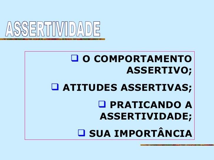  O COMPORTAMENTO           ASSERTIVO; ATITUDES ASSERTIVAS;        PRATICANDO A       ASSERTIVIDADE;     SUA IMPORTÂNCIA